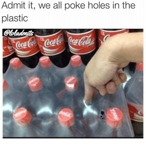 admit it: Admit it, we all poke holes in the  plastic  loladnis