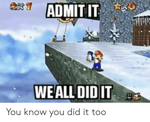 admit it: ADMIT IT  WEALL DID IT You know you did it too