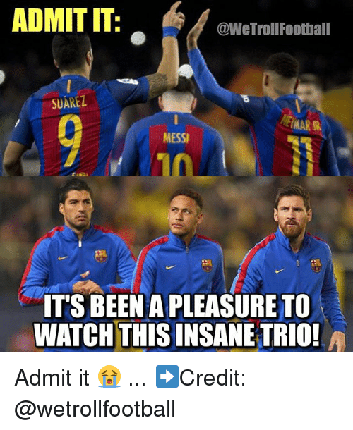 Memes, Messi, and Watch: ADMIT IT:  @WeTrollFootball  SUAREZ  MESSI  ITS BEEN A PLEASURE TO  10  WATCH THIS INSANE TRIO! Admit it 😭 ... ➡️Credit: @wetrollfootball