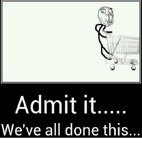 admit it: Admit it  We've all done this