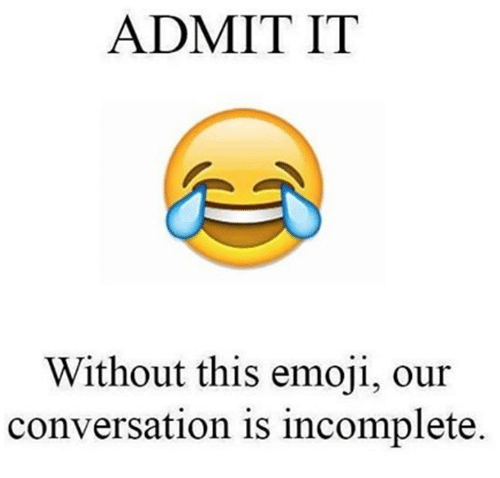 admit it: ADMIT IT  Without this emoji, our  conversation is incomplete.