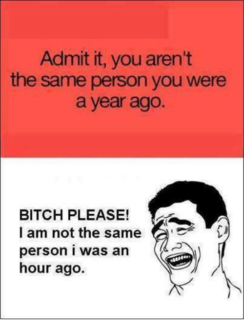 admit it: Admit it, you aren't  the same person you were  a year ago  BITCH PLEASE!  l am not the same  person i was an  hour ago.