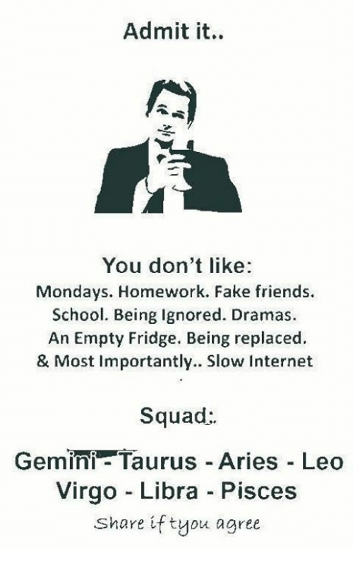 Fake, Friends, and Internet: Admit it.  You don't like  Mondays. Homework. Fake friends.  School. Being Ignored. Dramas.  An Empty Fridge. Being replaced.  & Most Importantly. Slow Internet  Squad  Gemini- Taurus Aries Leo  Virgo Libra Pisces  Share if tyou agree
