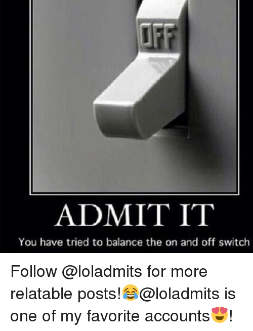 Relatable, Girl Memes, and Switch: ADMIT IT  You have tried to balance the on and off switch Follow @loladmits for more relatable posts!😂@loladmits is one of my favorite accounts😍!
