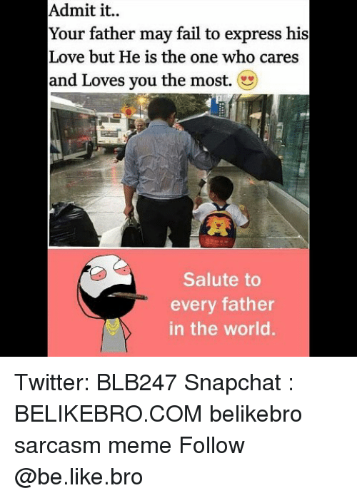 admit it: Admit it..  Your father may fail to express his  Love but He is the one who cares  and Loves you the most.  Salute to  every father  in the world. Twitter: BLB247 Snapchat : BELIKEBRO.COM belikebro sarcasm meme Follow @be.like.bro