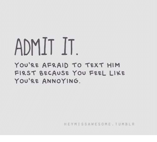 Memes, Tumblr, and Text: ADMIT IT  YOU'RE AFRAID TO TEXT HIM  FIRST BECAUSE YOU FEEL LIKE  YOU'RE A OYING.  HEYMISSAWESOME TUMBLR