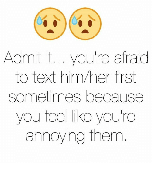 admit it: Admit it... you're afraid  to text him her first  sometimes because  you feel like you're  annoying them