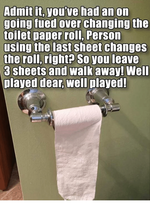 Changing The Toilet Paper Roll: Admit it, you've had an on  going fued over changing the  toilet paper roll, Person  using the last sheet changes  the roll, right? So you leave  3 sheets and walk away! Well  played dear, well played!