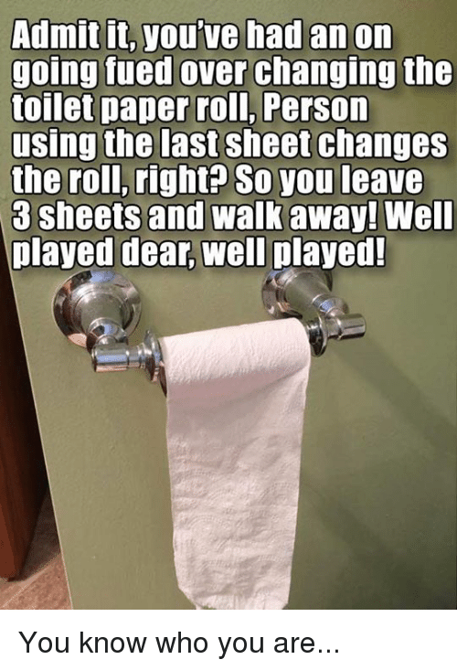 Changing The Toilet Paper Roll: Admit it, you've had an on  going fued over changing the  toilet paper roll, Person  using the last sheet changes  the roll, right? So you leave  3 sheets and walk away! Well  played dear, well played! You know who you are...
