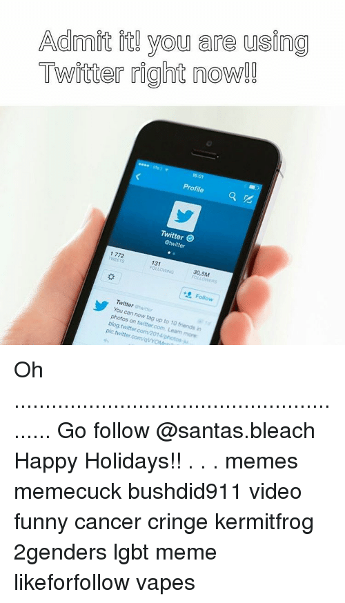 Happy Holidays Meme: Admit you are using  Twitter right now!!  16 01  Profile  Twitter  @twitter  1772  FOLLOWING  30,5M  Follow  Twitter  You can photos now on 10  friends  twitter.com. in  pic twitter.com/avYON Oh ......................................................... Go follow @santas.bleach Happy Holidays!! . . . memes memecuck bushdid911 video funny cancer cringe kermitfrog 2genders lgbt meme likeforfollow vapes