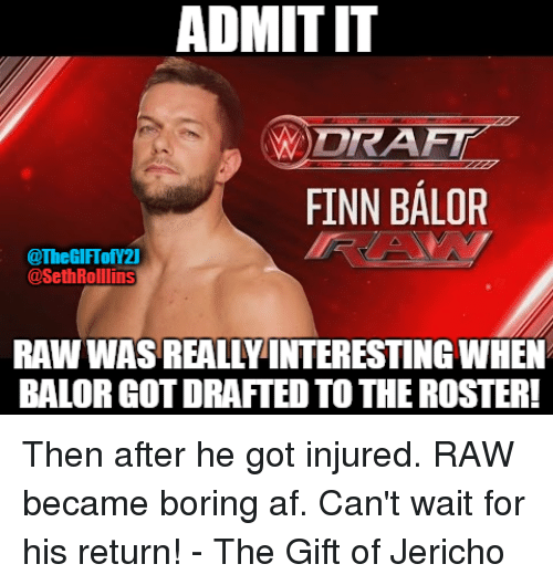 Af, Finn, and Memes: ADMITIT  DRAFT  FINN BALOR  @TheGIFTofY21  @Seth Rollins  RAW WAS REALLY INTERESTING WHEN  BALORGOTDRAFTED TO THE ROSTER! Then after he got injured. RAW became boring af. Can't wait for his return!  - The Gift of Jericho