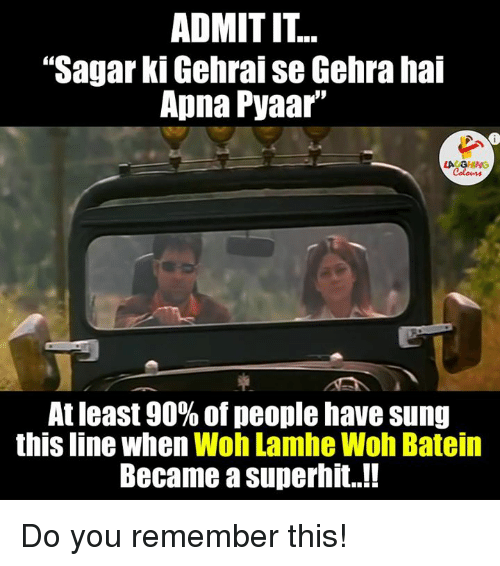 """Gringe: ADMITIT  """"Sagar ki Gehraise Gehra hai  Apna Pyaar'  LA GRING  At least 90% of people have sung  this line when  Woh Lamhe Woh Batein  Became a superhit..!! Do you remember this!"""