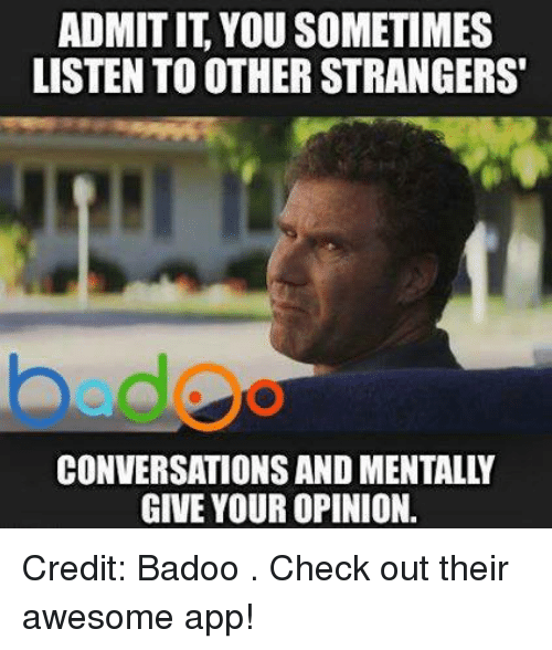 badoo: ADMITIT YOU SOMETIMES  LISTEN TO OTHER STRANGERS  bed  CONVERSATIONS AND MENTALLY  GIVE YOUR OPINION. Credit: Badoo . Check out their awesome app!