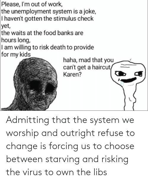 worship: Admitting that the system we worship and outright refuse to change is forcing us to choose between starving and risking the virus to own the libs