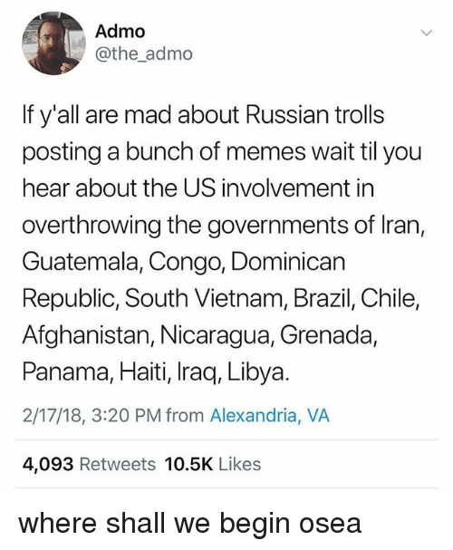 libya: Admo  @the_admo  If y'all are mad about Russian trolls  posting a bunch of memes wait til you  hear about the US involvement in  overthrowing the governments of Iran,  Guatemala, Congo, Dominican  Republic, South Vietnam, Brazil, Chile,  Afghanistan, Nicaragua, Grenada,  Panama, Haiti, Iraq, Libya.  2/17/18, 3:20 PM from Alexandria, VA  4,093 Retweets 10.5K Likes where shall we begin osea