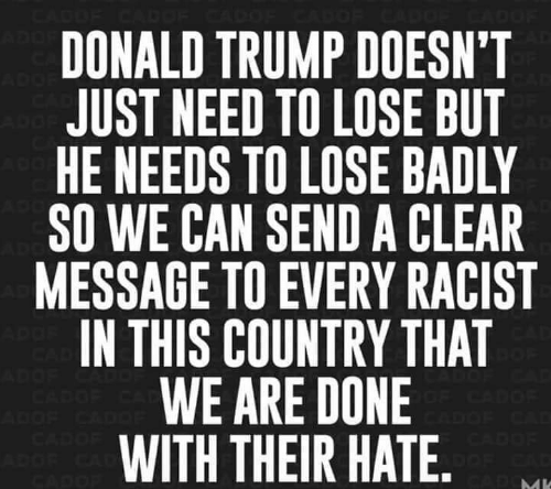Donald Trump, Trump, and Racist: ADO  DONALD TRUMP DOESN'T  JUST NEED TO LOSE BUT  HE NEEDS TO LOSE BADLY  SO WE CAN SEND A CLEAR  MESSAGE TO EVERY RACIST  IN THIS COUNTRY THAT  WE ARE DONE  WITH THEIR HATE. .  ADO  ADGE  AD  CAD  DOF CA  CADOE  CADOE  ADOF CA  CADOF  ADOF CADO  CADOF  ADGR CA  CADOP  CADMI