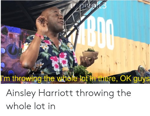 ainsley harriott: ADO  'm throwing the whele lot in there, OK guys Ainsley Harriott throwing the whole lot in
