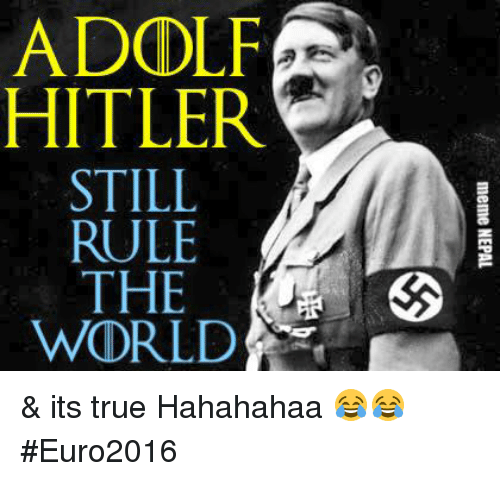 Meme, Memes, and True: ADODLF  な  HITLER  STILL  RULE  THE  WORLD  meme NEPAL  E LEEL  L LIE  [JHR  DT ST RU T UD  AH & its true Hahahahaa 😂😂  #Euro2016