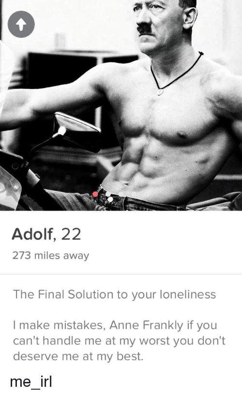 Finals, Anne Frank, and Best: Adolf, 22  273 miles away  The Final Solution to your loneliness  I make mistakes, Anne Frankly if you  can't handle me at my worst you don't  deserve me at my best. me_irl