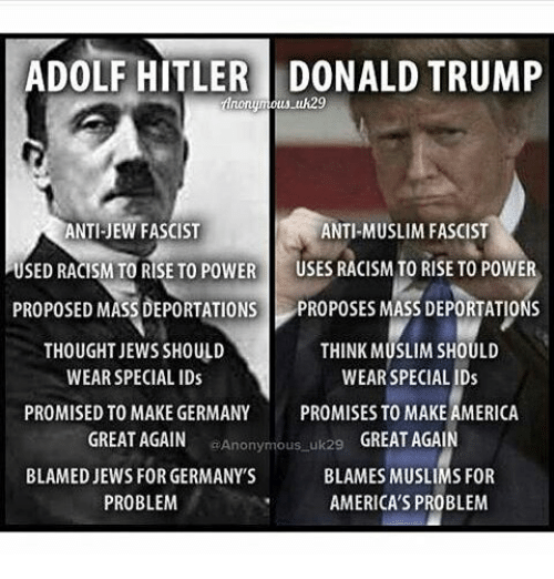 America, Donald Trump, and Memes: ADOLF HITLER DONALD TRUMP  Anonymous uk29  ANTI-JEW FASCIST  ANTI-MUSLIM FASCIST  USED RACISM TO RISE TO POWER  USES RACISM TO RISE TO POWER  PROPOSED MASS DEPORTATIONS PROPOSES MASS DEPORTATIONS  THINK MUSLIM SHOULD  THOUGHT JEWS SHOULD  WEAR SPECIAL IDs  WEAR SPECIAL IDs  PROMISED TO MAKE GERMANY  PROMISES TO MAKE AMERICA  GREAT AGAIN  Anonymous uk29  GREAT AGAIN  BLAMED JEWS FOR GERMANY'S  BLAMES MUSLIMS FOR  PROBLEM  AMERICA'S PROBLEM