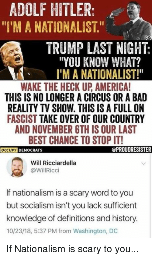 "Nationalism: ADOLF HITLER:  ""I'M A NATIONALIST.""  TRUMP LAST NIGHT:  ""YOU KNOW WHAT?  I'M A NATIONALIST!""  WAKE THE HECK UP AMERICA  THIS IS NO LONGER A CIRCUS OR A BAD  REALITY TV SHOW. THIS IS A FULL ON  FASCIST TAKE OVER OF OUR COUNTRY  AND NOVEMBER 6TH IS OUR LAST  BEST CHANCE TO STOP IT!  OCCUPYD  DEMOCRATS  @PROUDRESISTER  Will Ricciardella  @WillRicci  If nationalism is a scary word to you  but socialism isn't you lack sufficient  knowledge of definitions and history.  10/23/18, 5:37 PM from Washington, DC If Nationalism is scary to you..."