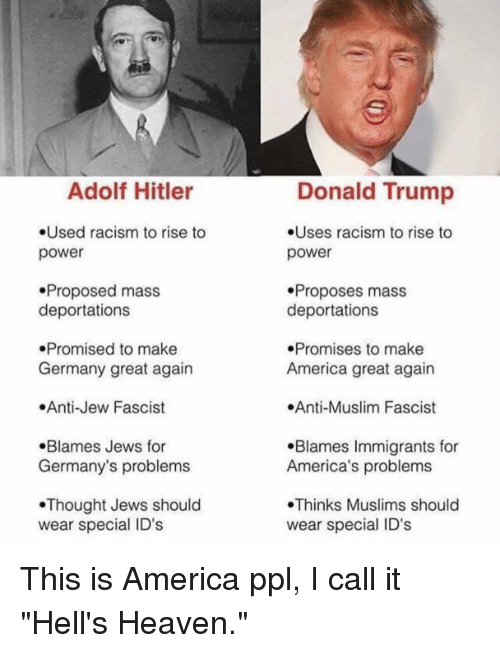 "America, Donald Trump, and Heaven: Adolf Hitler  .Used racism to rise to  power  .Proposed mass  deportations  Promised to make  Germany great again  .Anti-Jew Fascist  .Blames Jews for  Germany's problems  Thought Jews should  wear special ID's  Donald Trump  .Uses racism to rise to  power  Proposes mass  deportations  .Promises to make  America great again  .Anti-Muslim Fascist  .Blames Immigrants for  America's problems  Thinks Muslims should  wear special ID's This is America ppl, I call it ""Hell's Heaven."""