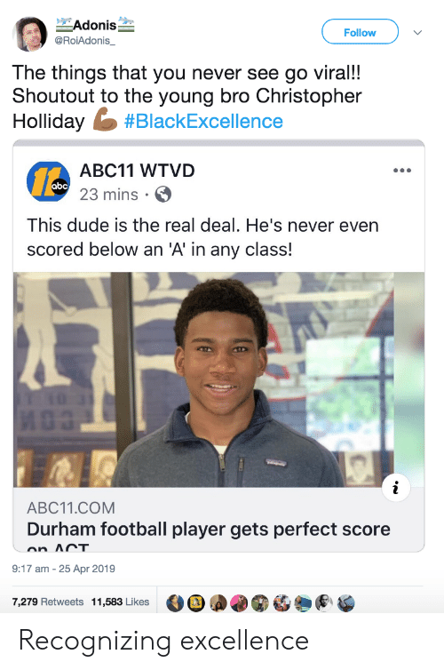 adonis: Adonis  Follow  @RoiAdonis_  The things that you never see go viral!!  Shoutout to the young bro Christopher  Holliday #BlackExcellence  ABC11 WTVD  abc 23 mins  This dude is the real deal. He's never even  scored below an 'A' in any class!  i  ABC11.COM  Durham football player gets perfect score  on ACT  9:17 am 25 Apr 2019  7,279 Retweets 11,583 Likes Recognizing excellence