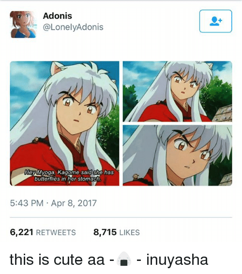 adonis: Adonis  LonelyAdonis  HeylMyoga, Kagome said she has  butterflies in her stomach  5:43 PM Apr 8, 2017  6.221  RETWEETS  8.715  LIKES this is cute aa -🍙 - inuyasha