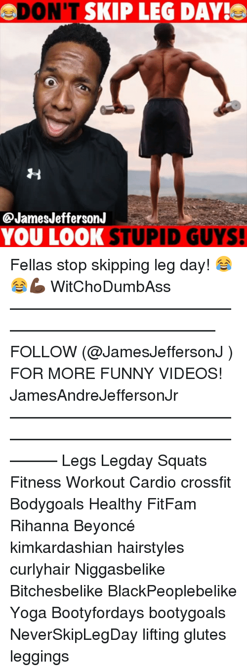 Beyonce, Funny, and Memes: ADON'T  SKIP LEG DAY!  @JamesJefferson.J  YOU LOOK STUPID GUYS! Fellas stop skipping leg day! 😂😂💪🏿 WitChoDumbAss ——————————————————————————— FOLLOW (@JamesJeffersonJ ) FOR MORE FUNNY VIDEOS! JamesAndreJeffersonJr ——————————————————————————————— Legs Legday Squats Fitness Workout Cardio crossfit Bodygoals Healthy FitFam Rihanna Beyoncé kimkardashian hairstyles curlyhair Niggasbelike Bitchesbelike BlackPeoplebelike Yoga Bootyfordays bootygoals NeverSkipLegDay lifting glutes leggings