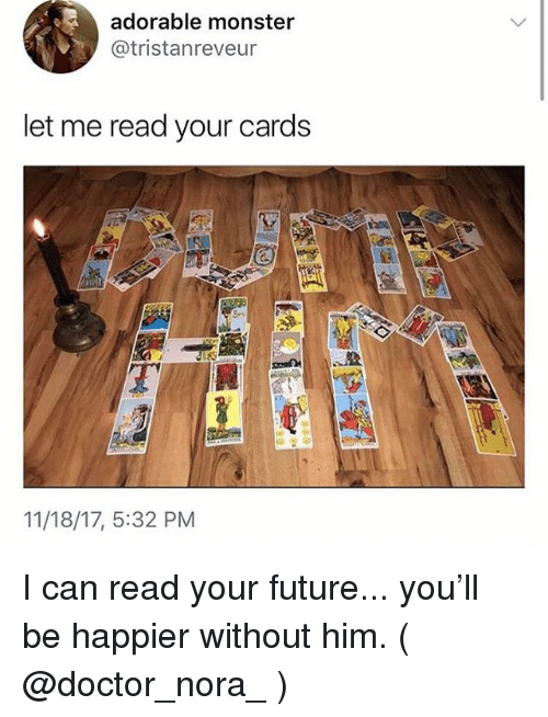Doctor, Future, and Monster: adorable monster  @tristanreveur  let me read your cards  11/18/17, 5:32 PM I can read your future... you'll be happier without him. ( @doctor_nora_ )