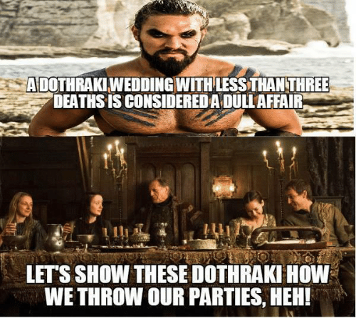 Memes, Dothraki, and 🤖: ADOTHRAKIWEDDINGWITHLESSTHAN THREE  DEATHS IS CONSIDEREDADULLAFFAIR  LET'S SHOW THESE DOTHRAKI HOW  WETHROW OURPARTIES, HEH!