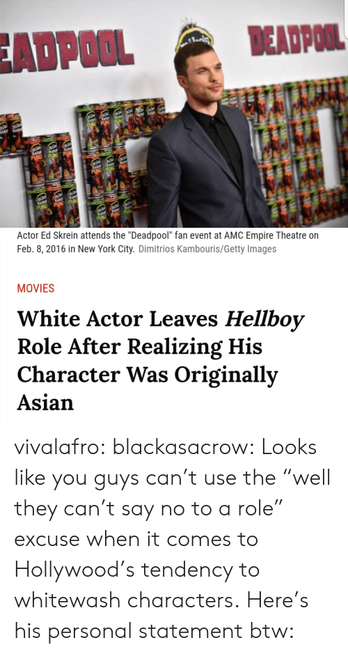 """2016 In: ADPOOL  EADPOOL  Actor Ed Skrein attends the """"Deadpool"""" fan event at AMC Empire Theatre on  Feb. 8, 2016 in New York City. Dimitrios Kambouris/Getty Images  MOVIES  White Actor Leaves Hellboy  Role After Realizing His  Character Was Originally  Asian vivalafro:  blackasacrow: Looks like you guys can't use the """"well they can't say no to a role"""" excuse when it comes to Hollywood's tendency to whitewash characters. Here's his personal statement btw:"""