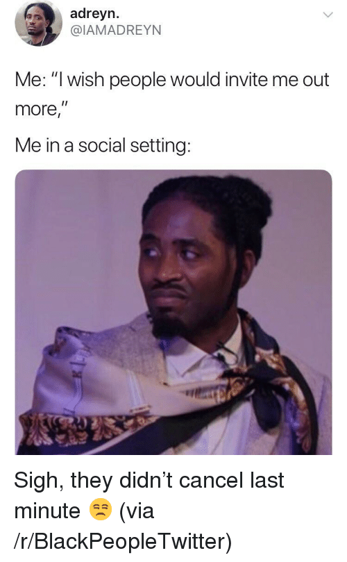 """Blackpeopletwitter, Via, and They: adreyn.  @IAMADREYN  Me: """"I wish people would invite me out  more,""""  Me in a social setting: <p>Sigh, they didn't cancel last minute 😒 (via /r/BlackPeopleTwitter)</p>"""