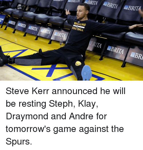 Basketball, Golden State Warriors, and Sports: ADRIA BRITA BRITA BRITA  WSKETBALL  BRITA LEBRITA HiBRR Steve Kerr announced he will be resting Steph, Klay, Draymond and Andre for tomorrow's game against the Spurs.
