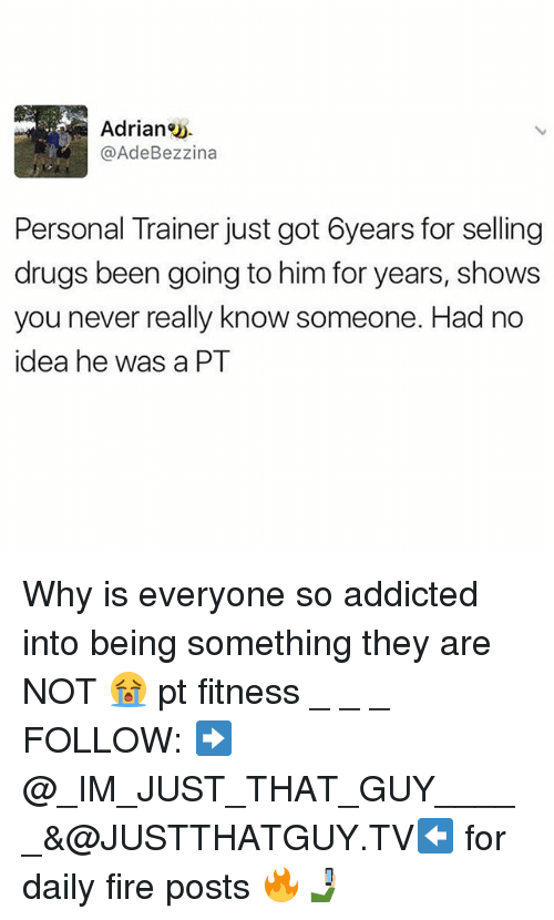 Drugs, Fire, and Memes: Adrian  Ade Bezzina  Personal Trainer just got 6years for selling  drugs been going to him for years, shows  you never really know someone. Had no  idea he was a PT Why is everyone so addicted into being something they are NOT 😭 pt fitness _ _ _ FOLLOW: ➡@_IM_JUST_THAT_GUY_____&@JUSTTHATGUY.TV⬅ for daily fire posts 🔥🤳🏼