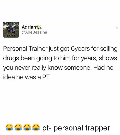 Drugs, Memes, and Never: Adrian  @Ade Bezzina  Personal Trainer just got 6years for selling  drugs been going to him for years, shows  you never really know someone. Had no  idea he was a PT 😂😂😂😂 pt- personal trapper