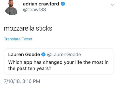 Life, Translate, and Sticks: adrian crawford  @Crawf33  mozzarella sticks  Translate Tweet  Lauren Goode@LaurenGoode  Which app has changed your life the most in  the past ten years?  7/10/18, 3:16 PM
