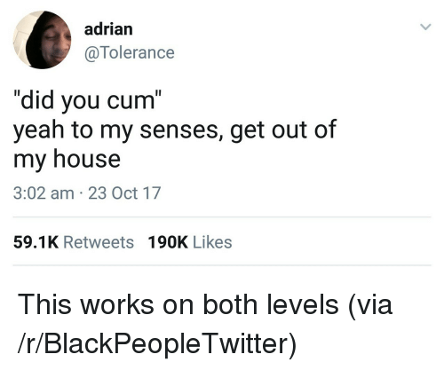 "Blackpeopletwitter, Cum, and My House: adrian  @Tolerance  ""did you cum""  yeah to my senses, get out of  my house  3:02 am 23 Oct 17  59.1K Retweets 190K Likes <p>This works on both levels (via /r/BlackPeopleTwitter)</p>"