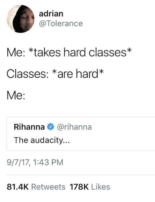 Rihanna: adrian  @Tolerance  Me: *takes hard classes*  Classes: *are hard*  Me:  Rihanna@rihanna  The audacity...  9/7/17,1:43 PM  81.4K Retweets 178K Likes