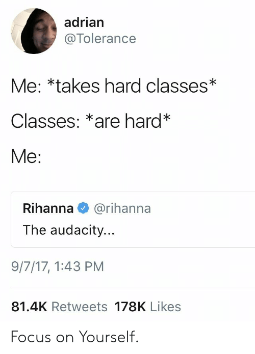Rihanna: adrian  @Tolerance  Me: *takes hard classes*  Classes: *are hard*  Me:  Rihanna  @rihanna  The audacity...  9/7/17, 1:43 PM  81.4K Retweets 178K Likes Focus on Yourself.