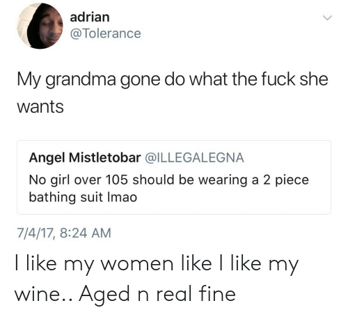 bathing suit: adrian  @Tolerance  My grandma gone do what the fuck she  wants  Angel Mistletobar @ILLEGALEGNA  No girl over 105 should be wearing a 2 piece  bathing suit Imao  7/4/17, 8:24 AM I like my women like I like my wine.. Aged n real fine