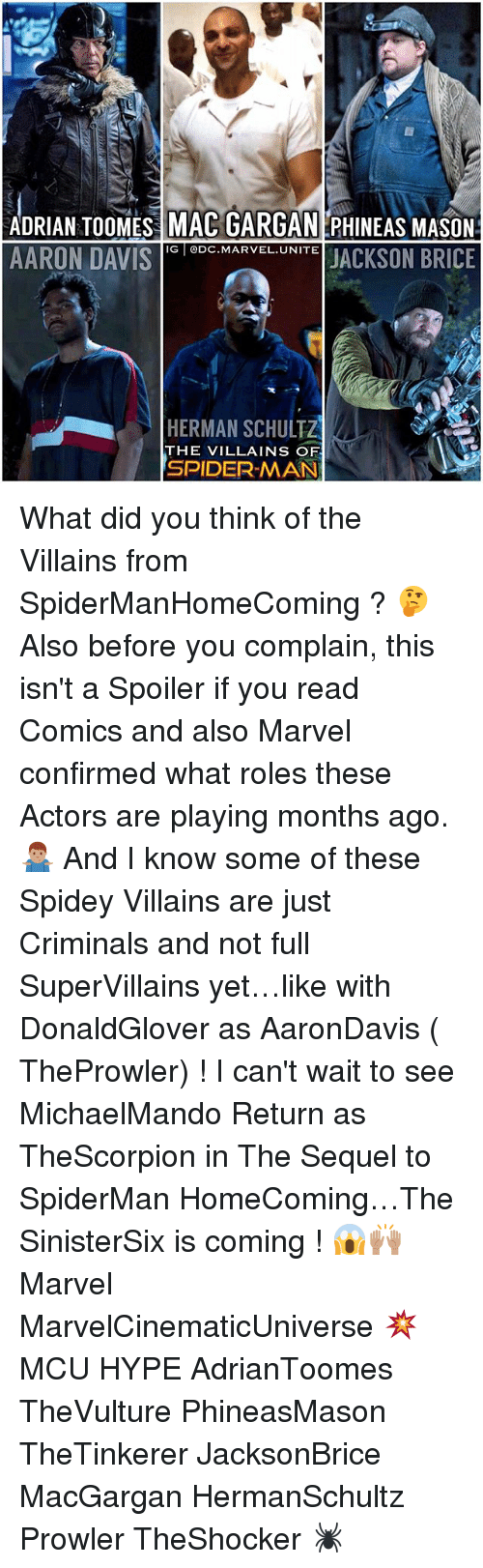 Hype, Memes, and Spider: ADRIAN TOOMES MAC GARGAN PHINEAS MASON  AARON DAVIScMARVELUNITE JACKSON BRICE  IG DC.MARVEL.UNITE  HERMAN SCHULTZ  THE VILLAINS OF  SPIDER-MAN What did you think of the Villains from SpiderManHomeComing ? 🤔 Also before you complain, this isn't a Spoiler if you read Comics and also Marvel confirmed what roles these Actors are playing months ago. 🤷🏽‍♂️ And I know some of these Spidey Villains are just Criminals and not full SuperVillains yet…like with DonaldGlover as AaronDavis ( TheProwler) ! I can't wait to see MichaelMando Return as TheScorpion in The Sequel to SpiderMan HomeComing…The SinisterSix is coming ! 😱🙌🏽 Marvel MarvelCinematicUniverse 💥 MCU HYPE AdrianToomes TheVulture PhineasMason TheTinkerer JacksonBrice MacGargan HermanSchultz Prowler TheShocker 🕷