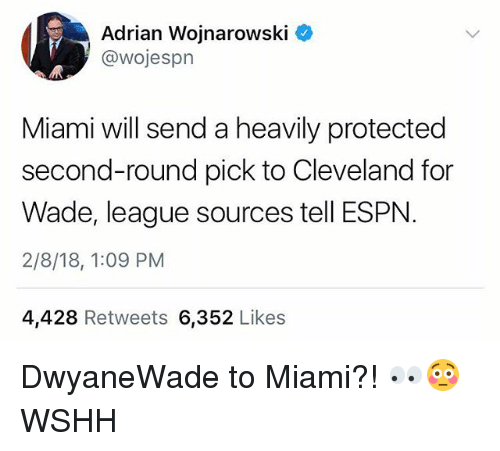 Espn, Memes, and Wshh: Adrian Wojnarowski C  @wojespn  Miami will send a heavily protected  second-round pick to Cleveland for  Wade, league sources tell ESPN  2/8/18, 1:09 PM  4,428 Retweets 6,352 Likes DwyaneWade to Miami?! 👀😳 WSHH