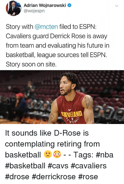 Basketball, Cavs, and Derrick Rose: Adrian Wojnarowski O  @wojespr  Story with @mcten filed to ESPN:  Cavaliers guard Derrick Rose is away  from team and evaluating his future in  basketball, league sources tell ESPN  Story soon on site. It sounds like D-Rose is contemplating retiring from basketball 🙁😳 - - Tags: #nba #basketball #cavs #cavaliers #drose #derrickrose #rose