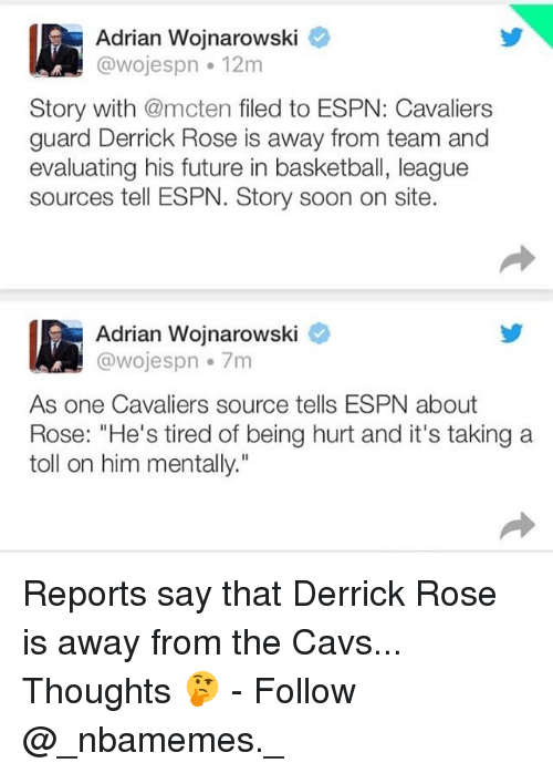 "Basketball, Cavs, and Derrick Rose: Adrian Wojnarowski  @wojespn 12m  Story with @mcten filed to ESPN: Cavaliers  guard Derrick Rose is away from team and  evaluating his future in basketball, league  sources tell ESPN. Story soon on site.  Adrian Wojnarowski  @wojespn 7m  As one Cavaliers source tells ESPN about  Rose: ""He's tired of being hurt and it's taking a  toll on him mentally."" Reports say that Derrick Rose is away from the Cavs... Thoughts 🤔 - Follow @_nbamemes._"