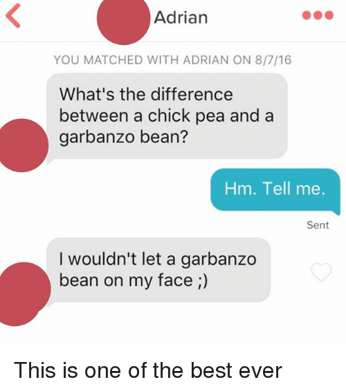 Best, One, and Bean: Adrian  YOU MATCHED WITH ADRIAN ON 8/7/16  What's the difference  between a chick pea and a  garbanzo bean?  Hm. Tell me.  Sent  I wouldn't let a garbanzo  bean on my face This is one of the best ever