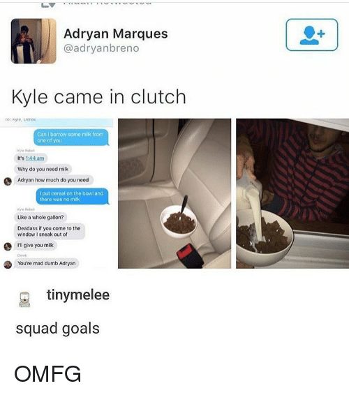 Squad Goal: Adryan Marques  @adryanbreno  Kyle came in clutch  Can bortow some milk from  one of you  Kyle  It's 144 am  Why do you need milk  e Adryan how much do you need  put cereal on the bowl and  there was no milk  Like a whole gallon?  Deadass if you come to the  window I sneak out of  e give you milk  You're mad dumb Adryan  tiny melee  squad goals OMFG