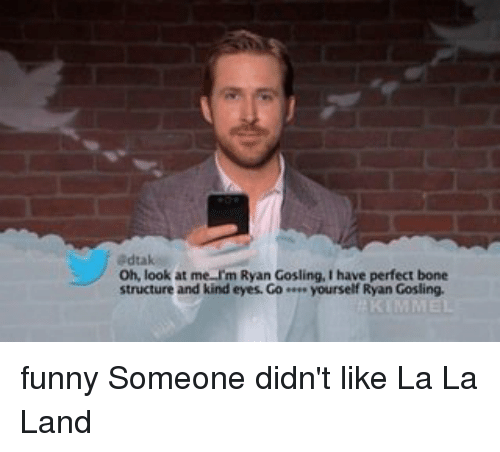 Bones, Memes, and 🤖: adtak  Oh, look at me im Ryan Gosling, I have perfect bone  structure and kind eyes. Go yourself Ryan Gosling. funny Someone didn't like La La Land