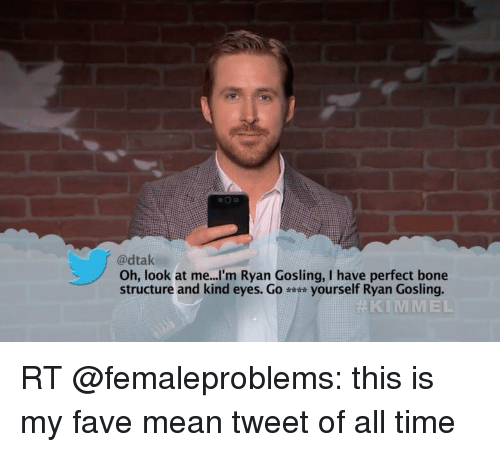 Bones, Memes, and Fave: adtak  Oh, look at me...I'm Ryan Gosling, I have perfect bone  structure and kind eyes. Go  yourself Ryan Gosling.  KIM MEL RT @femaleproblems: this is my fave mean tweet of all time