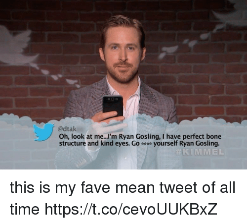 Ryan Gosling, Fave, and Mean: adtak  Oh, look at me...I'm Ryan Gosling, I have perfect bone  structure and kind eyes. Go yourself Ryan Gosling.  KIMMEL this is my fave mean tweet of all time https://t.co/cevoUUKBxZ